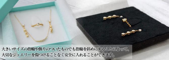 大きいサイズの指輪や飾りのついたものでも指輪を斜めにすることによって、大切なジュエリーを傷つけることなく安全に入れることができます。